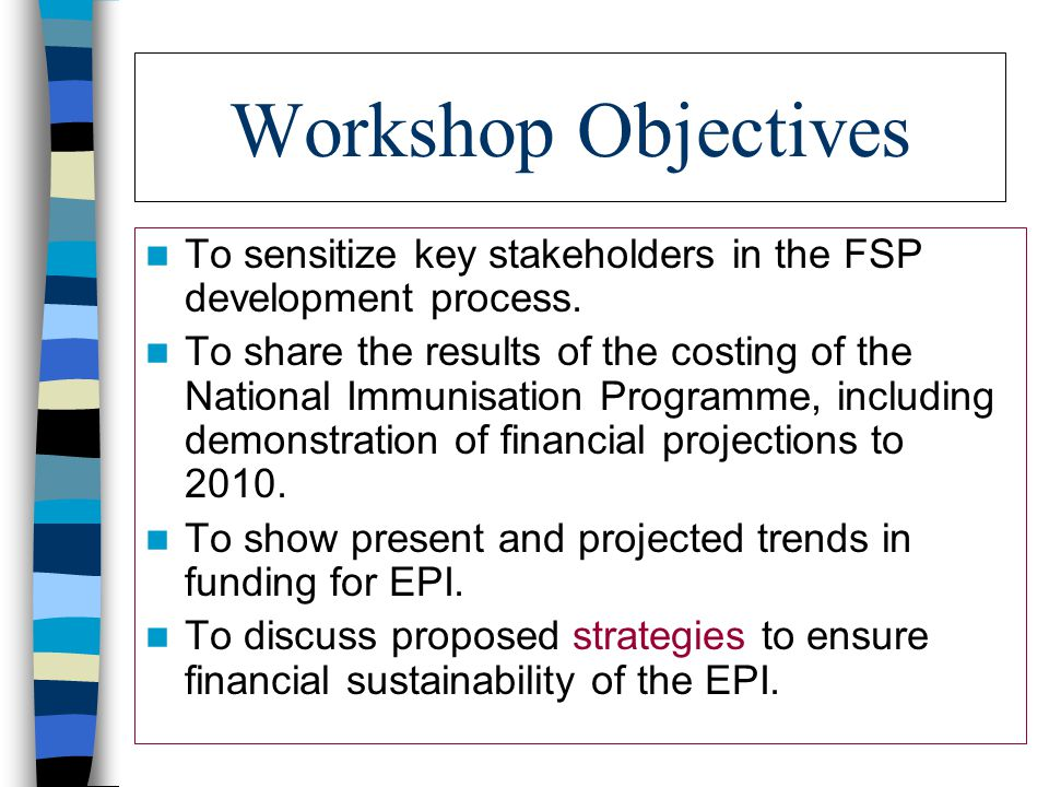 Workshop Objectives To sensitize key stakeholders in the FSP development process.