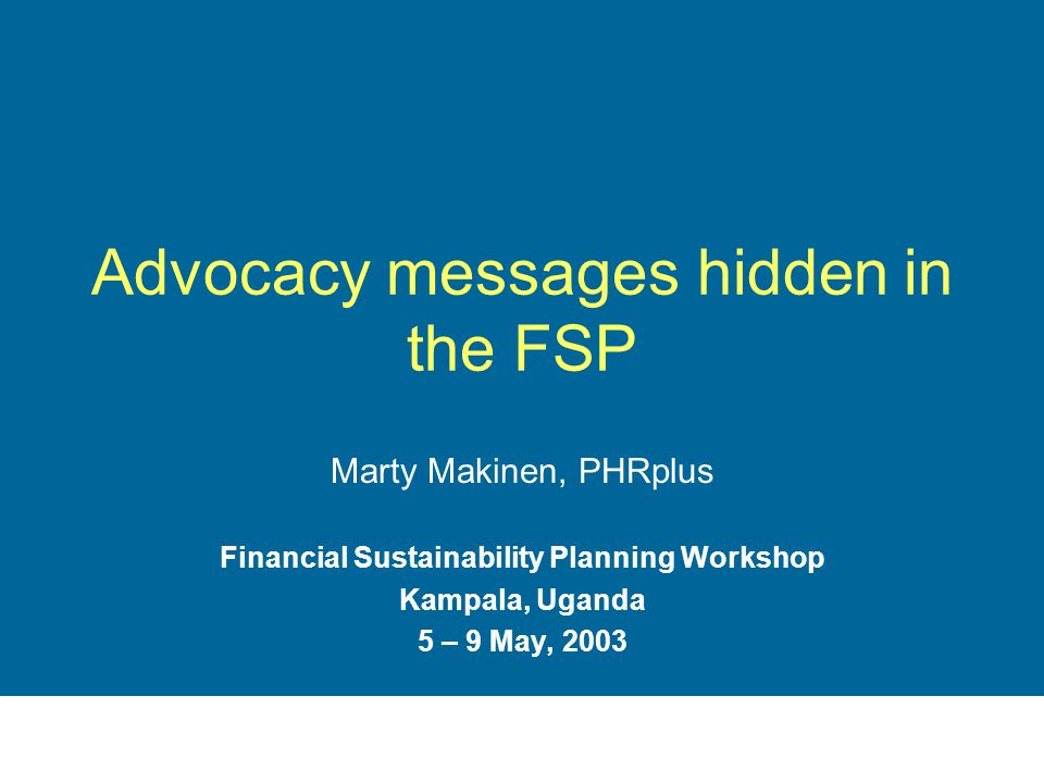 Advocacy messages hidden in the FSP Marty Makinen, PHRplus Financial Sustainability Planning Workshop Kampala, Uganda 5 – 9 May, 2003