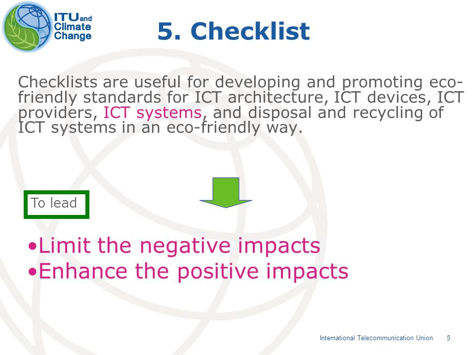 5 5. Checklist Checklists are useful for developing and promoting eco- friendly standards for ICT architecture, ICT devices, ICT providers, ICT system