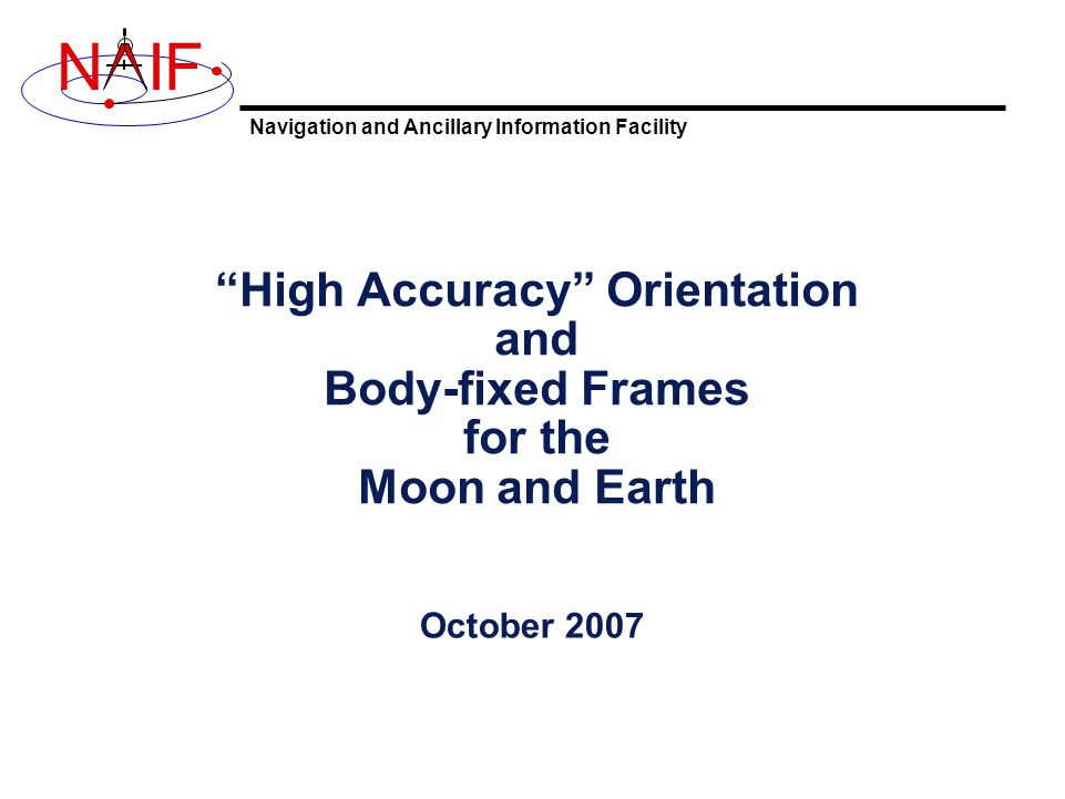 """Navigation and Ancillary Information Facility NIF """"High Accuracy"""" Orientation and Body-fixed Frames for the Moon and Earth October 2007"""
