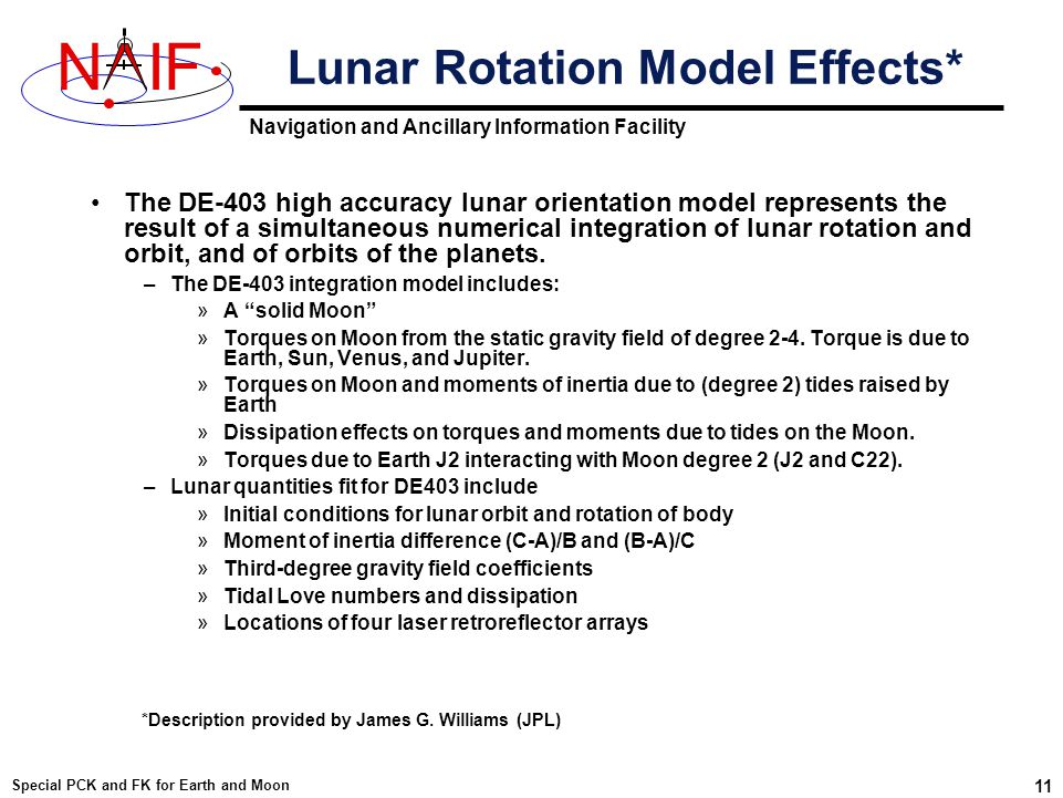 Navigation and Ancillary Information Facility NIF Special PCK and FK for Earth and Moon 11 Lunar Rotation Model Effects* The DE-403 high accuracy lunar orientation model represents the result of a simultaneous numerical integration of lunar rotation and orbit, and of orbits of the planets.