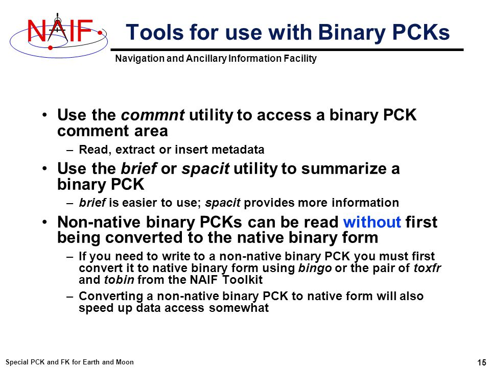 Navigation and Ancillary Information Facility NIF Special PCK and FK for Earth and Moon 15 Tools for use with Binary PCKs Use the commnt utility to access a binary PCK comment area –Read, extract or insert metadata Use the brief or spacit utility to summarize a binary PCK –brief is easier to use; spacit provides more information Non-native binary PCKs can be read without first being converted to the native binary form –If you need to write to a non-native binary PCK you must first convert it to native binary form using bingo or the pair of toxfr and tobin from the NAIF Toolkit –Converting a non-native binary PCK to native form will also speed up data access somewhat