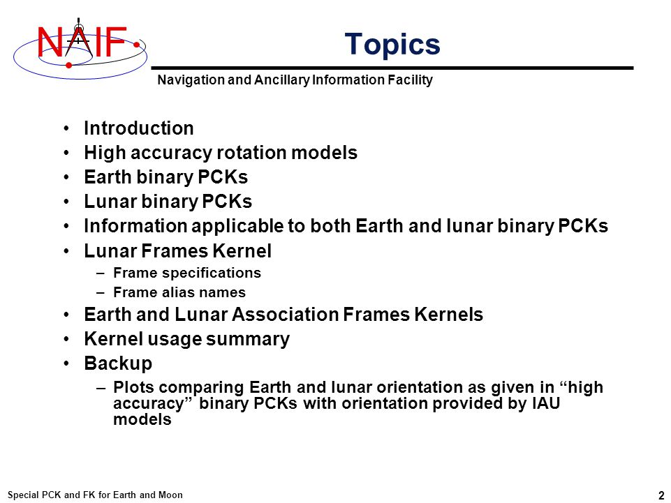 Navigation and Ancillary Information Facility NIF Special PCK and FK for Earth and Moon 23 Using Association FKs to Change the Default For the Earth and the Moon changing the default body-fixed frame name as described on the previous page can be accomplished by loading the appropriate association frame kernel provided by NAIF.