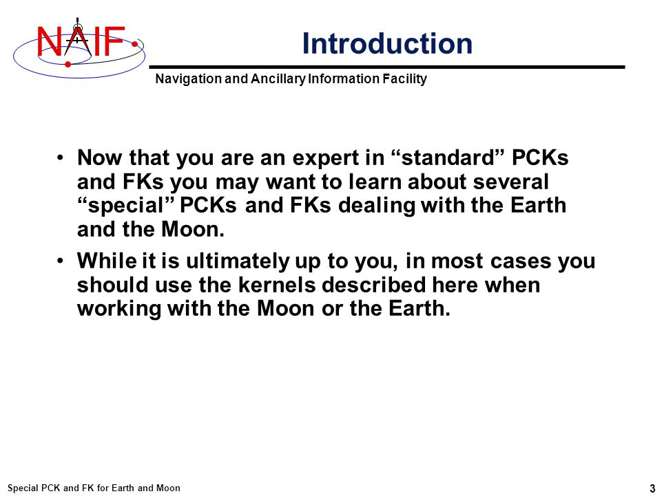 Navigation and Ancillary Information Facility NIF Special PCK and FK for Earth and Moon 24 Kernel Usage Summary To use high accuracy Earth orientation data –Load one or more binary Earth PCKs »If a long-term predict is used, load this kernel *before* loading any kernel containing reconstructed data.
