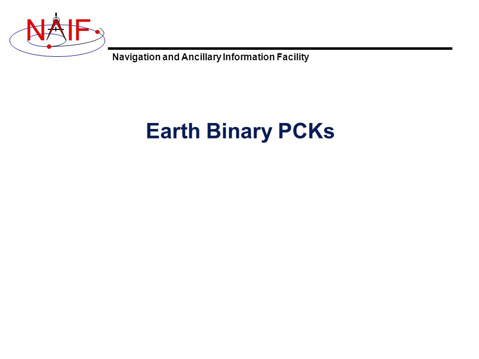 Navigation and Ancillary Information Facility NIF Special PCK and FK for Earth and Moon 7 Earth Rotation Model Effects The ITRF93 high accuracy Earth rotation model takes into account: –Precession: 1976 IAU model due to Lieske.
