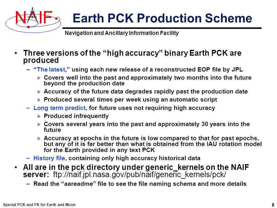 Navigation and Ancillary Information Facility NIF Special PCK and FK for Earth and Moon 8 Earth PCK Production Scheme Three versions of the high accuracy binary Earth PCK are produced – The latest, using each new release of a reconstructed EOP file by JPL »Covers well into the past and approximately two months into the future beyond the production date »Accuracy of the future data degrades rapidly past the production date »Produced several times per week using an automatic script –Long term predict, for future uses not requiring high accuracy »Produced infrequently »Covers several years into the past and approximately 30 years into the future »Accuracy at epochs in the future is low compared to that for past epochs, but any of it is far better than what is obtained from the IAU rotation model for the Earth provided in any text PCK –History file, containing only high accuracy historical data All are in the pck directory under generic_kernels on the NAIF server: ftp://naif.jpl.nasa.gov/pub/naif/generic_kernels/pck/ –Read the aareadme file to see the file naming schema and more details