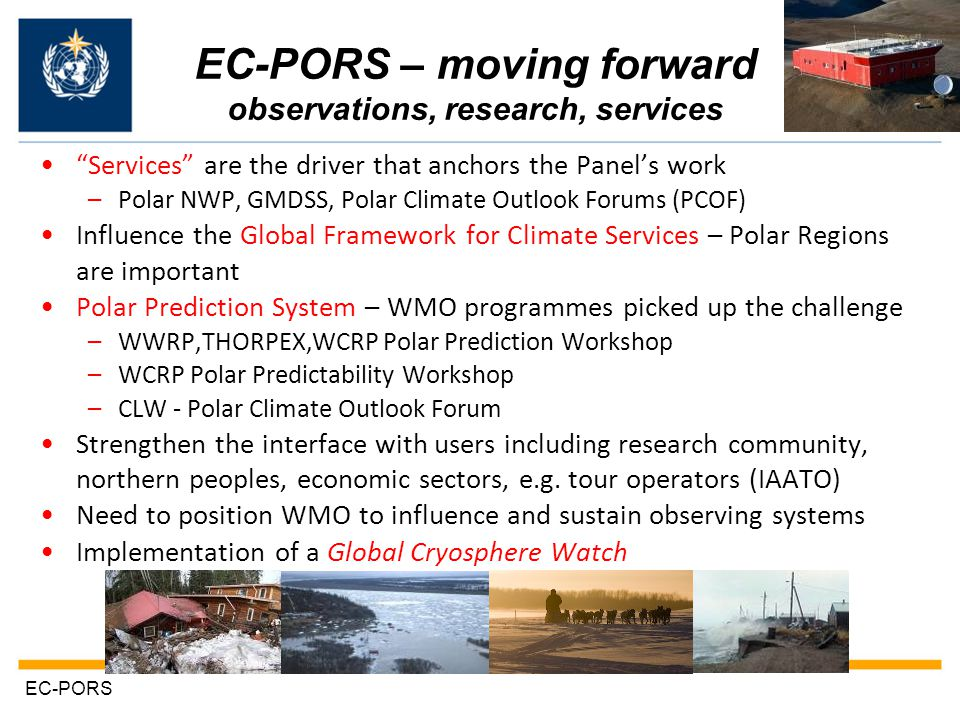EC-PORS – moving forward observations, research, services Services are the driver that anchors the Panel's work –Polar NWP, GMDSS, Polar Climate Outlook Forums (PCOF) Influence the Global Framework for Climate Services – Polar Regions are important Polar Prediction System – WMO programmes picked up the challenge –WWRP,THORPEX,WCRP Polar Prediction Workshop –WCRP Polar Predictability Workshop –CLW - Polar Climate Outlook Forum Strengthen the interface with users including research community, northern peoples, economic sectors, e.g.