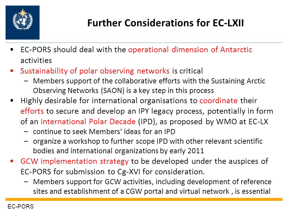 Further Considerations for EC-LXII EC-PORS should deal with the operational dimension of Antarctic activities Sustainability of polar observing networks is critical –Members support of the collaborative efforts with the Sustaining Arctic Observing Networks (SAON) is a key step in this process Highly desirable for international organisations to coordinate their efforts to secure and develop an IPY legacy process, potentially in form of an International Polar Decade (IPD), as proposed by WMO at EC-LX –continue to seek Members' ideas for an IPD –organize a workshop to further scope IPD with other relevant scientific bodies and international organizations by early 2011 GCW implementation strategy to be developed under the auspices of EC-PORS for submission to Cg-XVI for consideration.