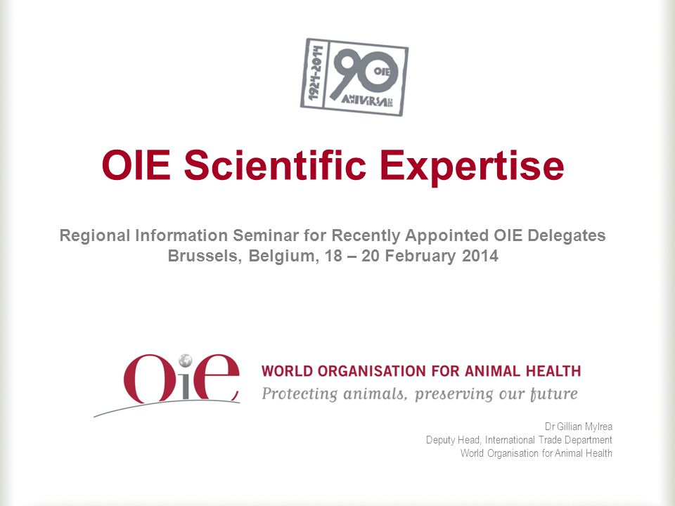 OIE Scientific Expertise Regional Information Seminar for Recently Appointed OIE Delegates Brussels, Belgium, 18 – 20 February 2014 Dr Gillian Mylrea Deputy Head, International Trade Department World Organisation for Animal Health