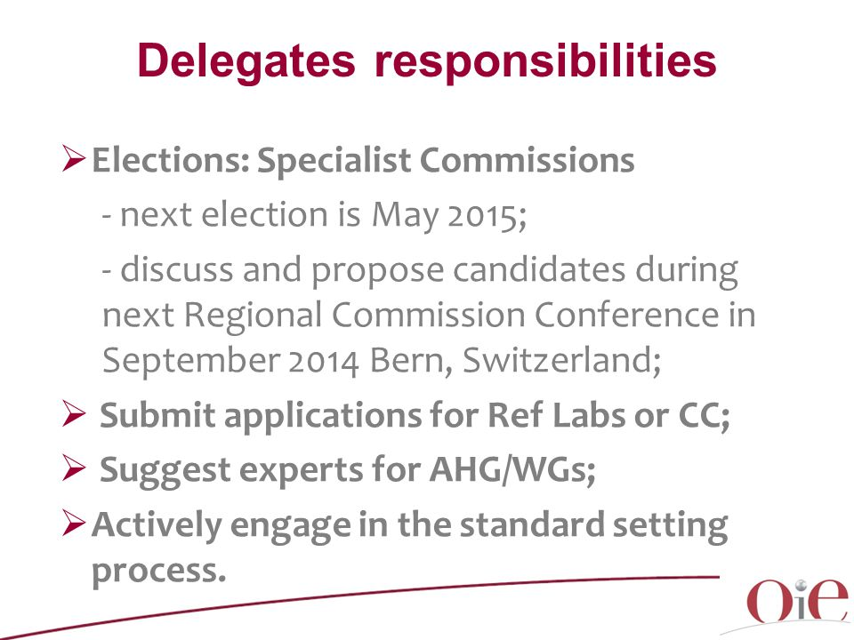 Delegates responsibilities  Elections: Specialist Commissions - next election is May 2015; - discuss and propose candidates during next Regional Commission Conference in September 2014 Bern, Switzerland;  Submit applications for Ref Labs or CC;  Suggest experts for AHG/WGs;  Actively engage in the standard setting process.