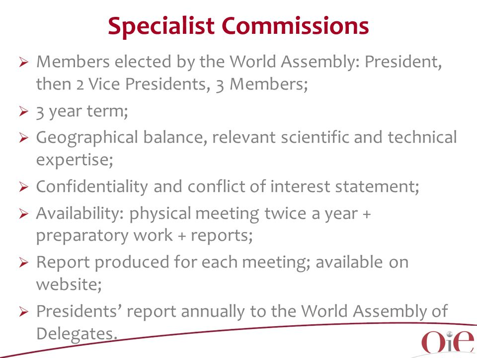 Specialist Commissions  Members elected by the World Assembly: President, then 2 Vice Presidents, 3 Members;  3 year term;  Geographical balance, relevant scientific and technical expertise;  Confidentiality and conflict of interest statement;  Availability: physical meeting twice a year + preparatory work + reports;  Report produced for each meeting; available on website;  Presidents' report annually to the World Assembly of Delegates.