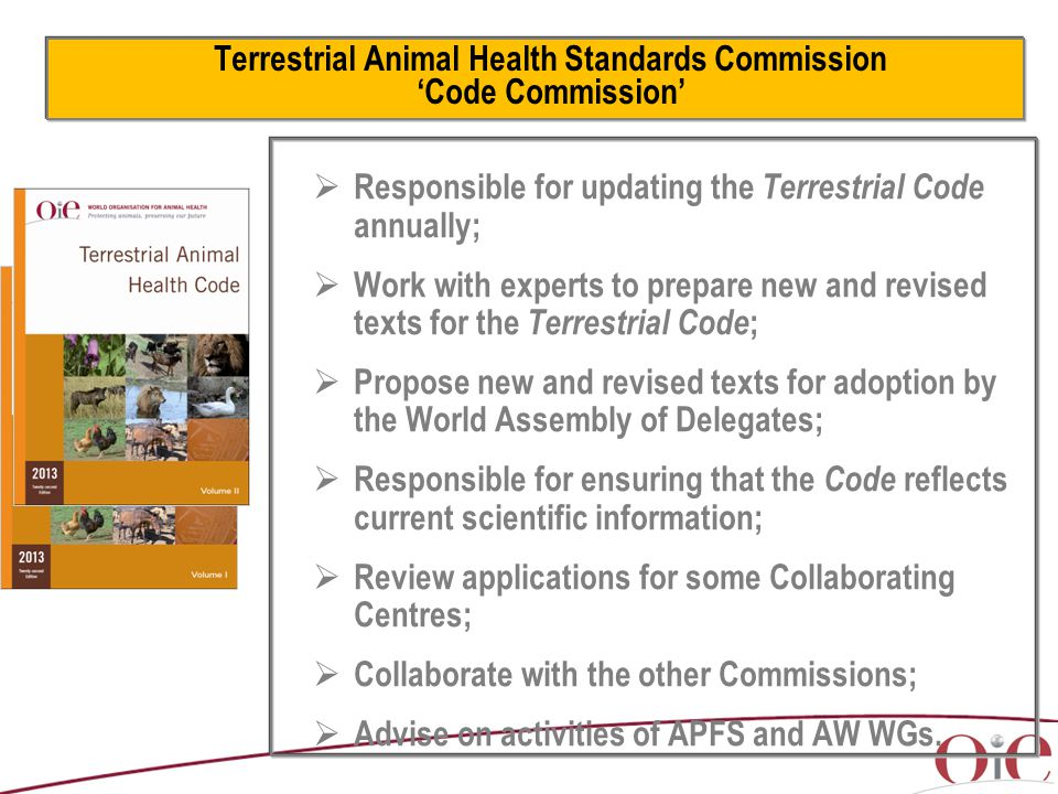 Terrestrial Animal Health Standards Commission 'Code Commission'  Responsible for updating the Terrestrial Code annually;  Work with experts to prepare new and revised texts for the Terrestrial Code ;  Propose new and revised texts for adoption by the World Assembly of Delegates;  Responsible for ensuring that the Code reflects current scientific information;  Review applications for some Collaborating Centres;  Collaborate with the other Commissions;  Advise on activities of APFS and AW WGs.