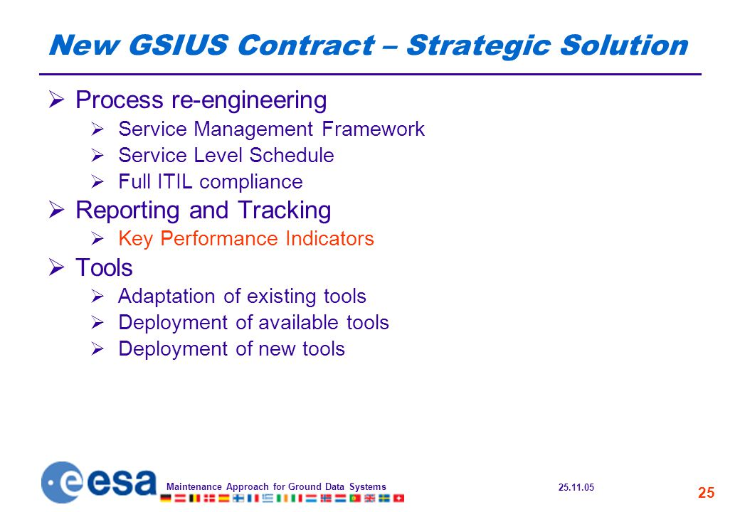 25.11.05 Maintenance Approach for Ground Data Systems 25 New GSIUS Contract – Strategic Solution  Process re-engineering  Service Management Framework  Service Level Schedule  Full ITIL compliance  Reporting and Tracking  Key Performance Indicators  Tools  Adaptation of existing tools  Deployment of available tools  Deployment of new tools