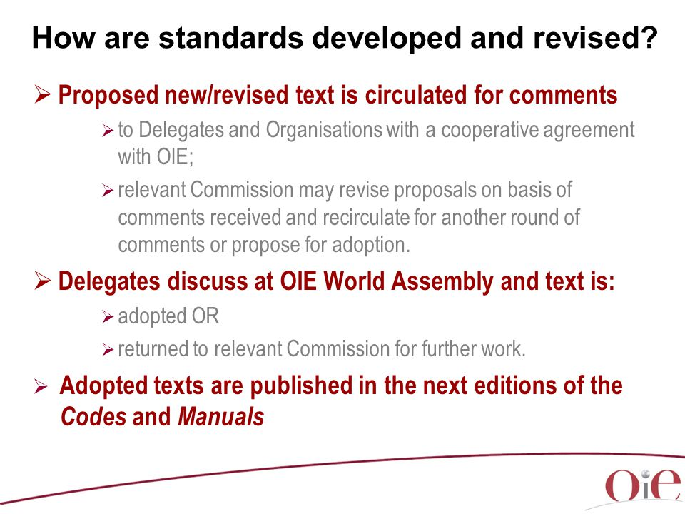  Proposed new/revised text is circulated for comments  to Delegates and Organisations with a cooperative agreement with OIE;  relevant Commission may revise proposals on basis of comments received and recirculate for another round of comments or propose for adoption.