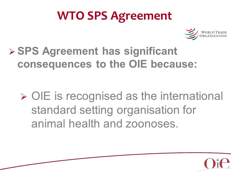 WTO SPS Agreement  SPS Agreement has significant consequences to the OIE because:  OIE is recognised as the international standard setting organisation for animal health and zoonoses.