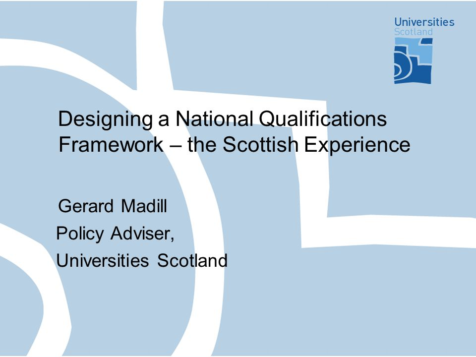Designing a National Qualifications Framework – the Scottish Experience Gerard Madill Policy Adviser, Universities Scotland
