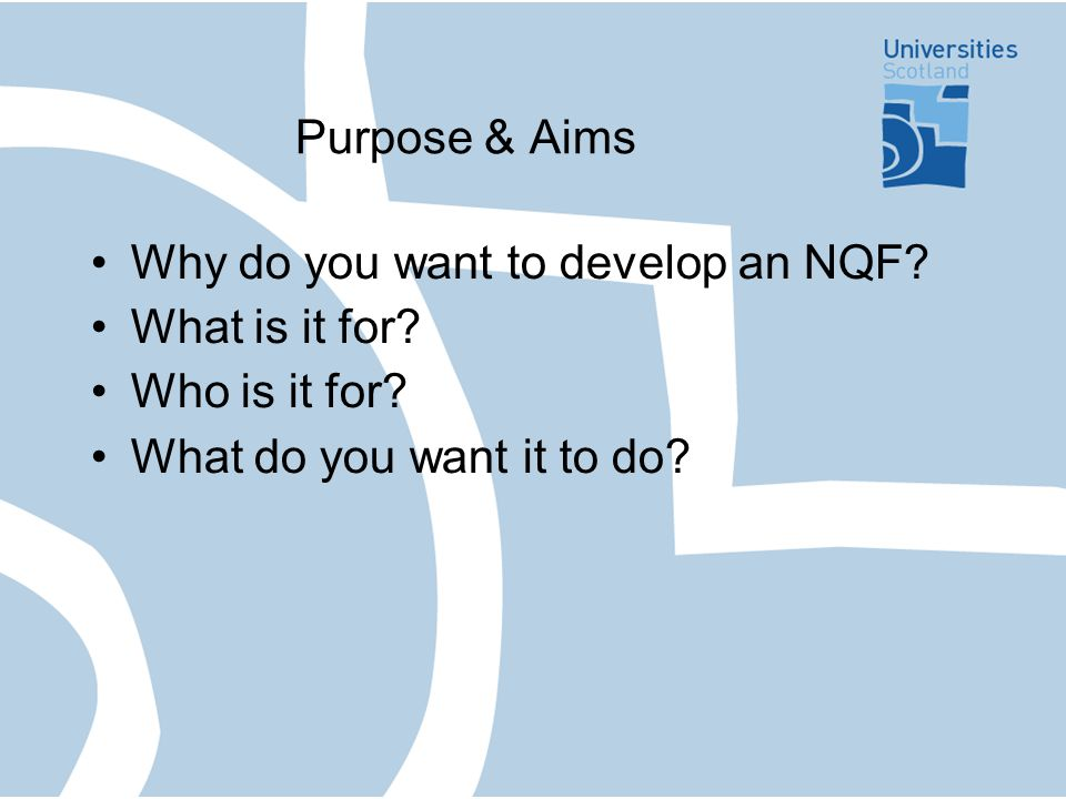 Purpose & Aims Why do you want to develop an NQF. What is it for.