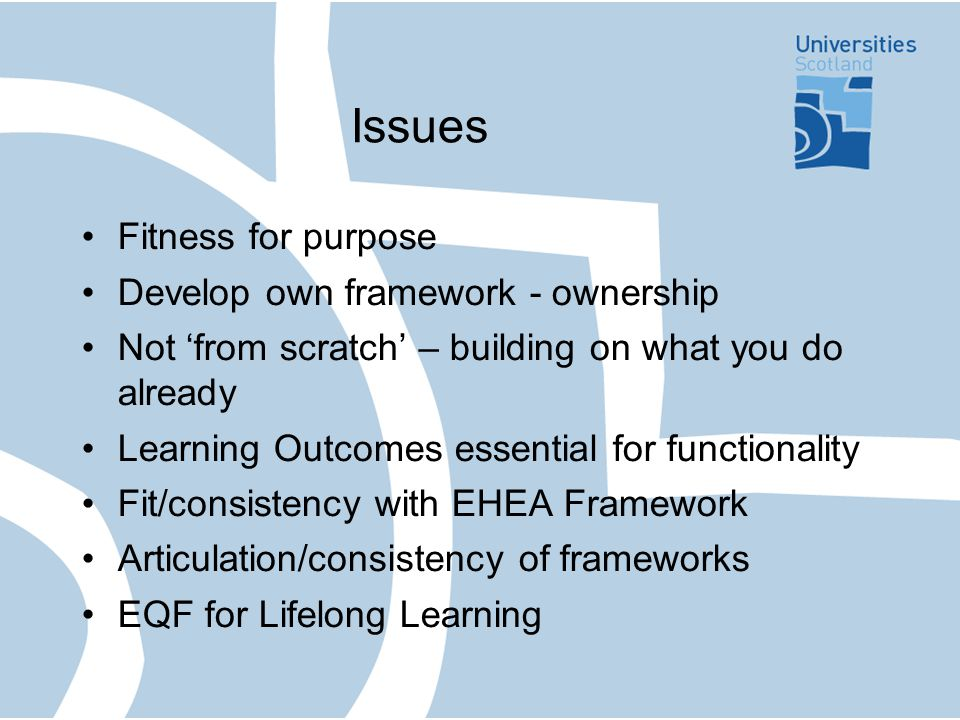 Issues Fitness for purpose Develop own framework - ownership Not 'from scratch' – building on what you do already Learning Outcomes essential for functionality Fit/consistency with EHEA Framework Articulation/consistency of frameworks EQF for Lifelong Learning