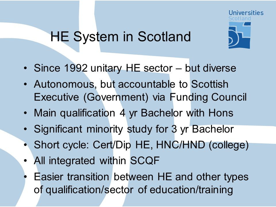 Scottish policy context SCQF – national debate and broad consensus (Garrick/Dearing) SCQF central outcome (cf Fees in rUK) Existing/developing 'new-style' QFs Collaborative, widely-owned, descriptive Partnership: Universities, QAAS, Government, Students, Funding Council Shared goals and mutual confidence