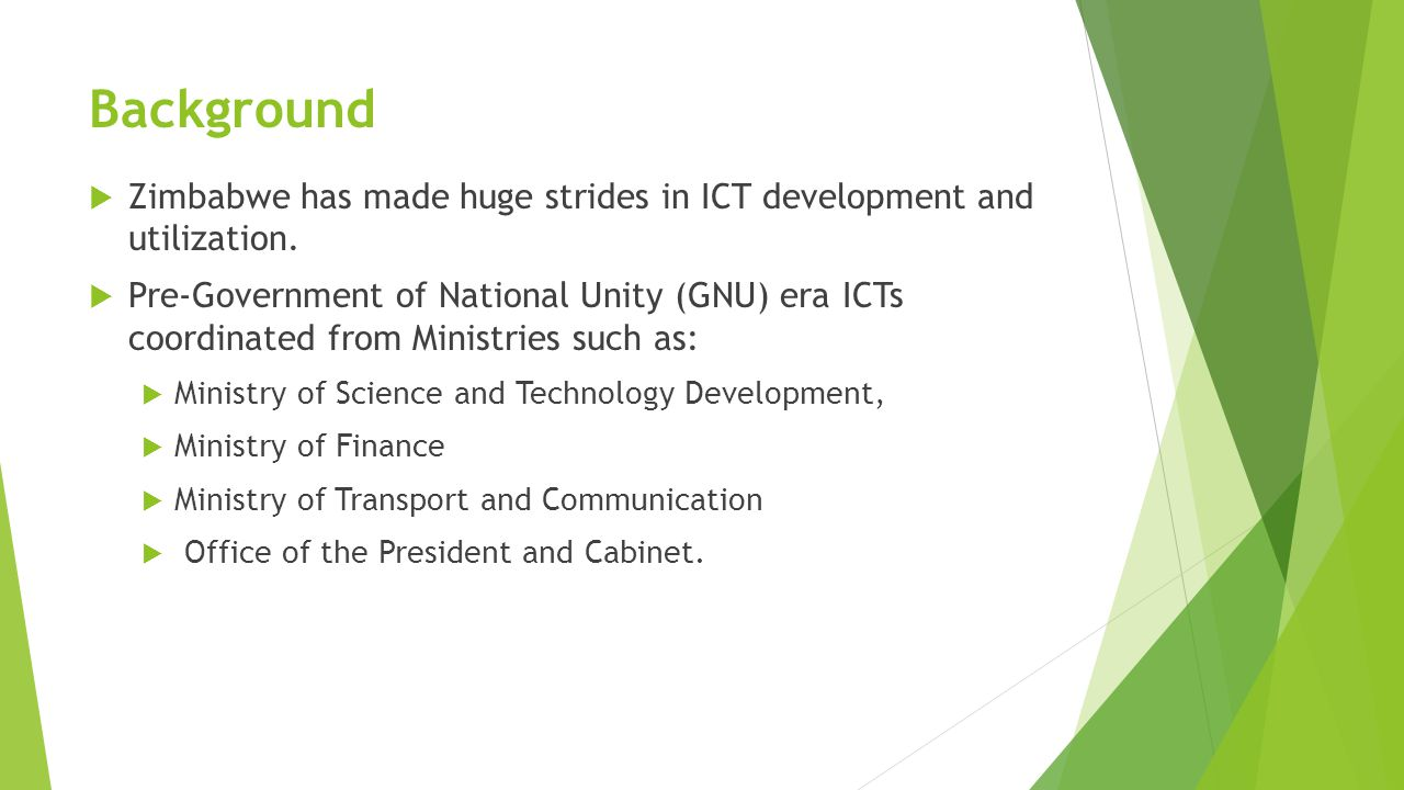  Development of the National ICT Policy Framework  Unbundling of the Post and Telecommunications Corporation into three state owned enterprises, namely:  NetOne (Mobile network operator)  TelOne (fixed line operator)  ZimPost (postal and courier services)  ICT development disconnected Background cntd……