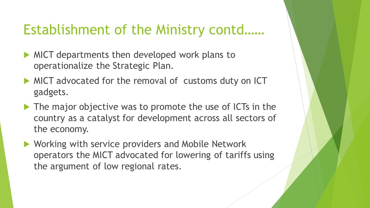 Establishment of the Ministry contd……  MICT departments then developed work plans to operationalize the Strategic Plan.  MICT advocated for the remo
