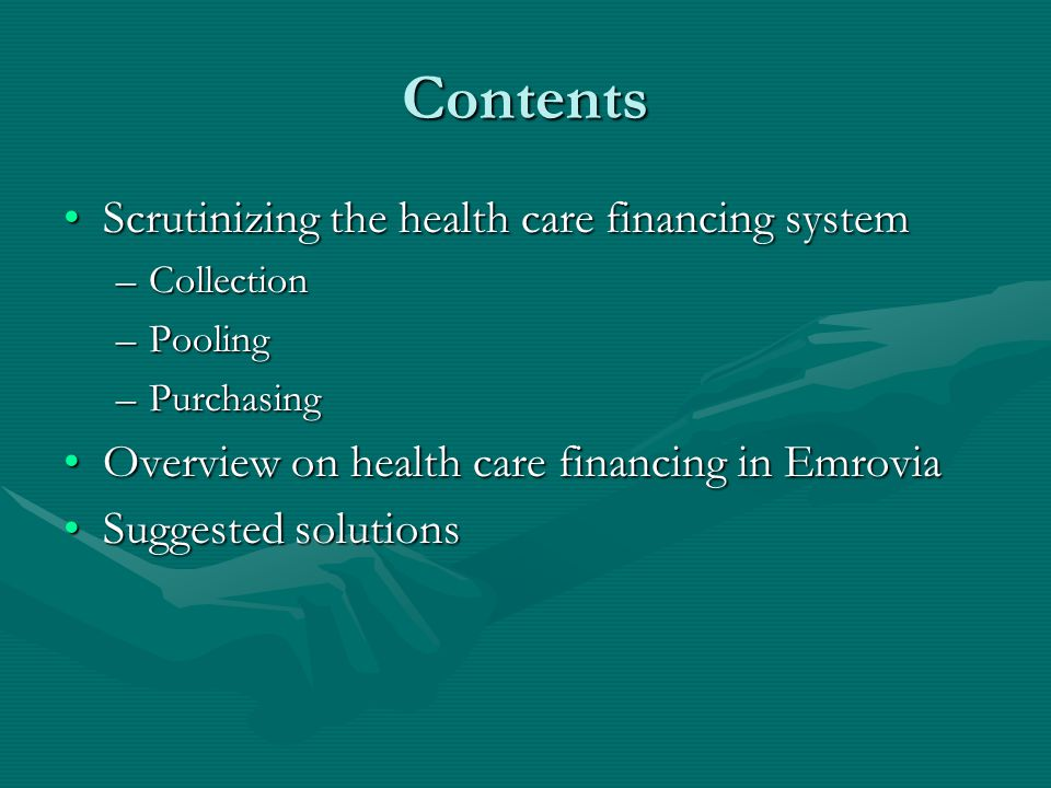 Contents Scrutinizing the health care financing systemScrutinizing the health care financing system –Collection –Pooling –Purchasing Overview on health care financing in EmroviaOverview on health care financing in Emrovia Suggested solutionsSuggested solutions