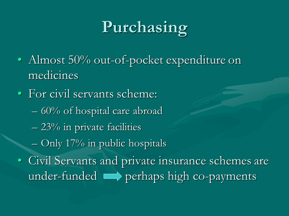 Purchasing Almost 50% out-of-pocket expenditure on medicinesAlmost 50% out-of-pocket expenditure on medicines For civil servants scheme:For civil servants scheme: –60% of hospital care abroad –23% in private facilities –Only 17% in public hospitals Civil Servants and private insurance schemes are under-funded perhaps high co-paymentsCivil Servants and private insurance schemes are under-funded perhaps high co-payments