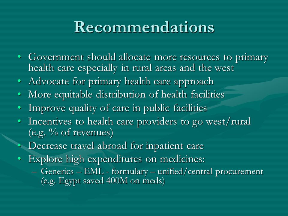 Recommendations Government should allocate more resources to primary health care especially in rural areas and the westGovernment should allocate more