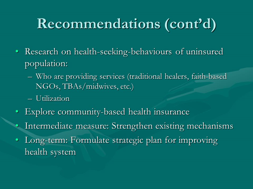 Recommendations (cont'd) Research on health-seeking-behaviours of uninsured population:Research on health-seeking-behaviours of uninsured population: –Who are providing services (traditional healers, faith-based NGOs, TBAs/midwives, etc.) –Utilization Explore community-based health insuranceExplore community-based health insurance Intermediate measure: Strengthen existing mechanismsIntermediate measure: Strengthen existing mechanisms Long-term: Formulate strategic plan for improving health systemLong-term: Formulate strategic plan for improving health system