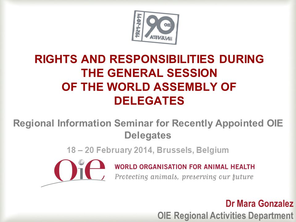 1 RIGHTS AND RESPONSIBILITIES DURING THE GENERAL SESSION OF THE WORLD ASSEMBLY OF DELEGATES Regional Information Seminar for Recently Appointed OIE Delegates 18 – 20 February 2014, Brussels, Belgium Dr Mara Gonzalez OIE Regional Activities Department
