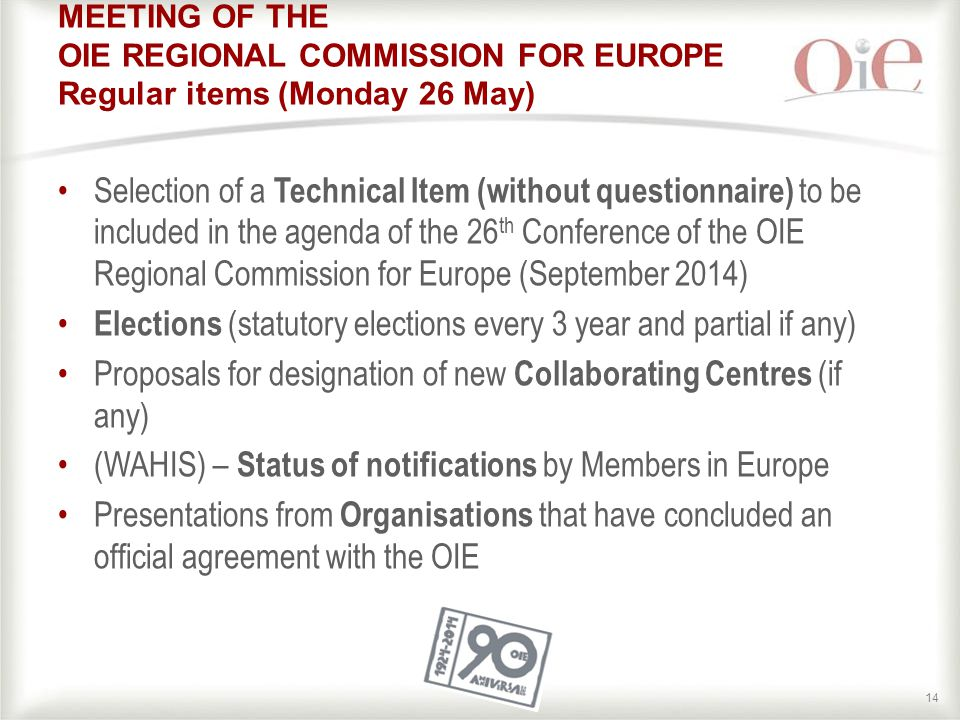 14 MEETING OF THE OIE REGIONAL COMMISSION FOR EUROPE Regular items (Monday 26 May) Selection of a Technical Item (without questionnaire) to be included in the agenda of the 26 th Conference of the OIE Regional Commission for Europe (September 2014) Elections (statutory elections every 3 year and partial if any) Proposals for designation of new Collaborating Centres (if any) (WAHIS) – Status of notifications by Members in Europe Presentations from Organisations that have concluded an official agreement with the OIE