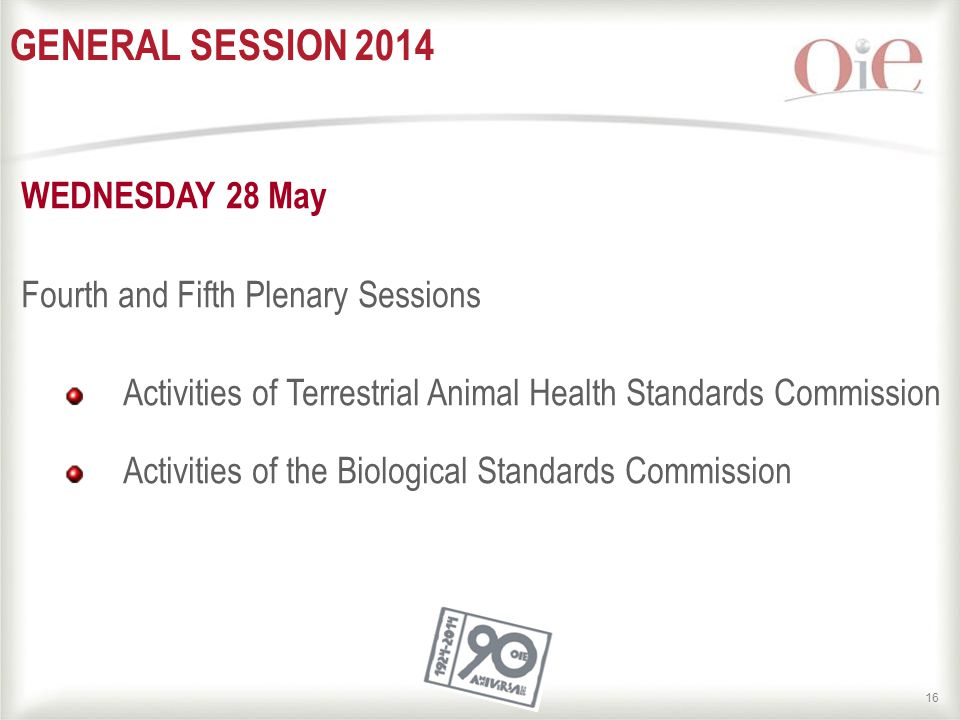 16 GENERAL SESSION 2014 WEDNESDAY 28 May Fourth and Fifth Plenary Sessions Activities of Terrestrial Animal Health Standards Commission Activities of the Biological Standards Commission