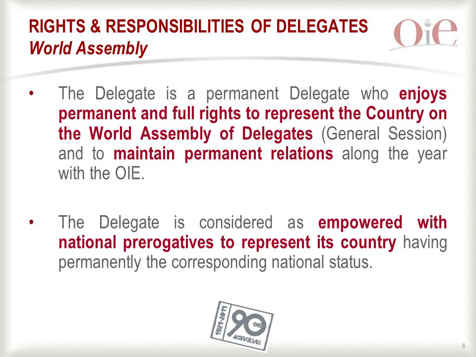 66 RIGHTS & RESPONSIBILITIES OF DELEGATES World Assembly The Delegate is a permanent Delegate who enjoys permanent and full rights to represent the Country on the World Assembly of Delegates (General Session) and to maintain permanent relations along the year with the OIE.