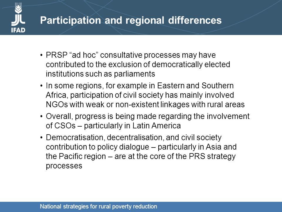 National strategies for rural poverty reduction Participation and regional differences PRSP ad hoc consultative processes may have contributed to the exclusion of democratically elected institutions such as parliaments In some regions, for example in Eastern and Southern Africa, participation of civil society has mainly involved NGOs with weak or non-existent linkages with rural areas Overall, progress is being made regarding the involvement of CSOs – particularly in Latin America Democratisation, decentralisation, and civil society contribution to policy dialogue – particularly in Asia and the Pacific region – are at the core of the PRS strategy processes