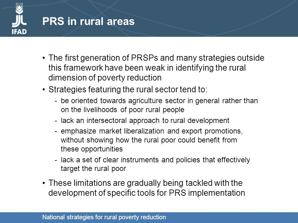 National strategies for rural poverty reduction PRS in rural areas The first generation of PRSPs and many strategies outside this framework have been weak in identifying the rural dimension of poverty reduction Strategies featuring the rural sector tend to: -be oriented towards agriculture sector in general rather than on the livelihoods of poor rural people -lack an intersectoral approach to rural development -emphasize market liberalization and export promotions, without showing how the rural poor could benefit from these opportunities -lack a set of clear instruments and policies that effectively target the rural poor These limitations are gradually being tackled with the development of specific tools for PRS implementation