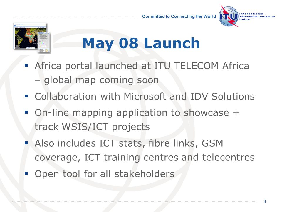 Committed to Connecting the World 4 May 08 Launch  Africa portal launched at ITU TELECOM Africa – global map coming soon  Collaboration with Microsoft and IDV Solutions  On-line mapping application to showcase + track WSIS/ICT projects  Also includes ICT stats, fibre links, GSM coverage, ICT training centres and telecentres  Open tool for all stakeholders