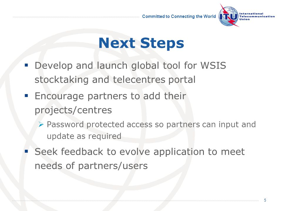 Committed to Connecting the World 5 Next Steps  Develop and launch global tool for WSIS stocktaking and telecentres portal  Encourage partners to add their projects/centres  Password protected access so partners can input and update as required  Seek feedback to evolve application to meet needs of partners/users