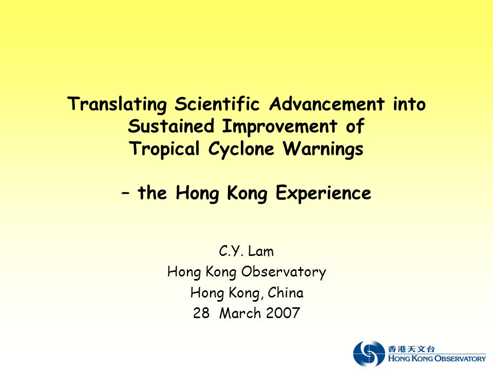 Translating Scientific Advancement into Sustained Improvement of Tropical Cyclone Warnings – the Hong Kong Experience C.Y.