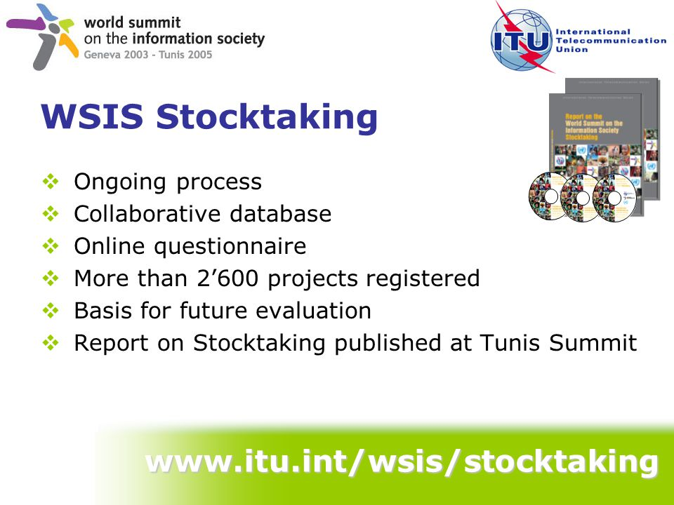 WSIS Stocktaking  Ongoing process  Collaborative database  Online questionnaire  More than 2'600 projects registered  Basis for future evaluation  Report on Stocktaking published at Tunis Summit www.itu.int/wsis/stocktaking