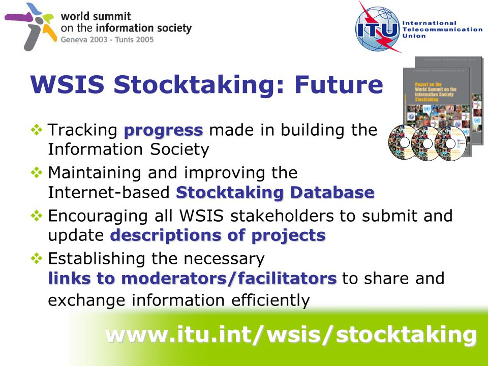 WSIS Stocktaking: Future www.itu.int/wsis/stocktaking progress  Tracking progress made in building the Information Society Stocktaking Database  Maintaining and improving the Internet-based Stocktaking Database descriptions of projects  Encouraging all WSIS stakeholders to submit and update descriptions of projects links to moderators/facilitators  Establishing the necessary links to moderators/facilitators to share and exchange information efficiently