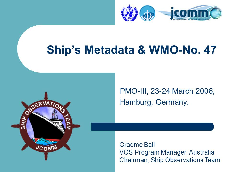 Graeme Ball VOS Program Manager, Australia Chairman, Ship Observations Team PMO-III, 23-24 March 2006, Hamburg, Germany. Ship's Metadata & WMO-No. 47