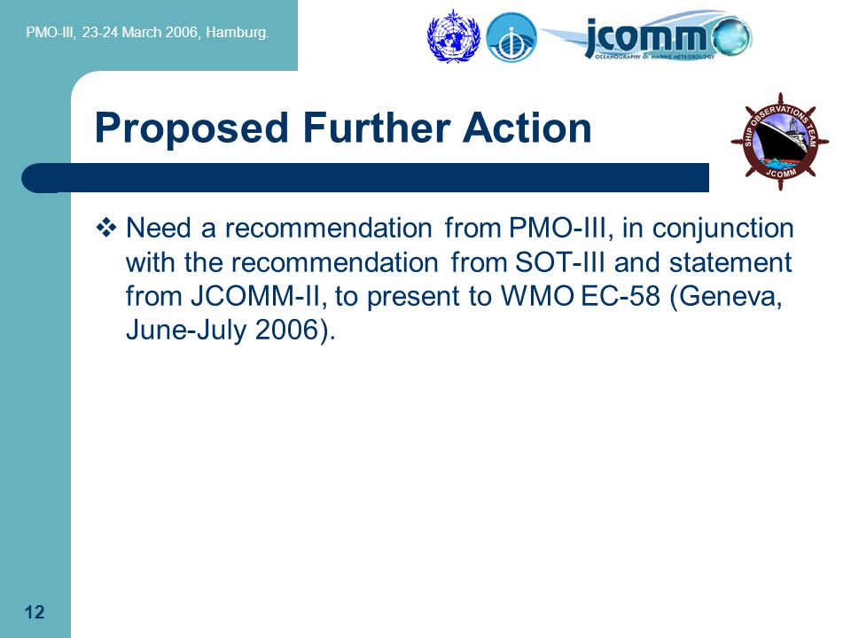 PMO-III, 23-24 March 2006, Hamburg. 12 Proposed Further Action  Need a recommendation from PMO-III, in conjunction with the recommendation from SOT-I