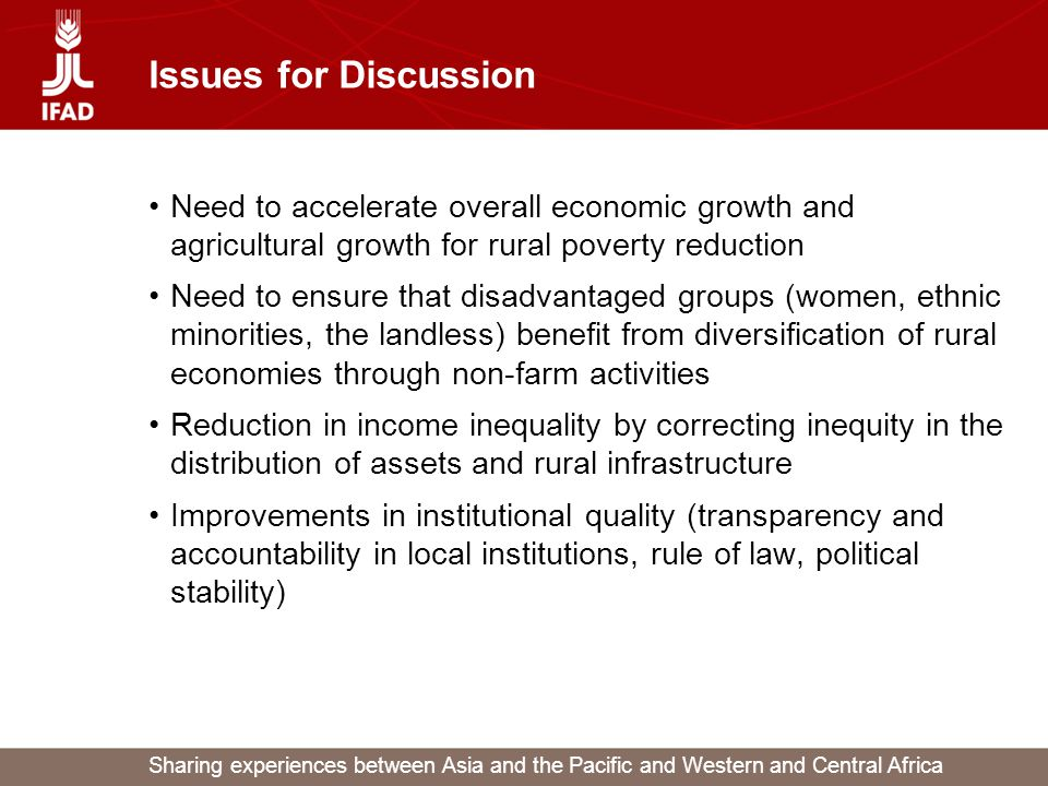 Sharing experiences between Asia and the Pacific and Western and Central Africa Issues for Discussion Need to accelerate overall economic growth and agricultural growth for rural poverty reduction Need to ensure that disadvantaged groups (women, ethnic minorities, the landless) benefit from diversification of rural economies through non-farm activities Reduction in income inequality by correcting inequity in the distribution of assets and rural infrastructure Improvements in institutional quality (transparency and accountability in local institutions, rule of law, political stability)