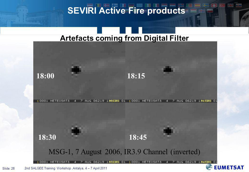 Slide: 28 SEVIRI Active Fire products 2nd SALGEE Training Workshop,Antalya, 4 – 7 April 2011 Artefacts coming from Digital Filter MSG-1, 7 August 2006, IR3.9 Channel (inverted) 18:00 18:15 18:30 18:45
