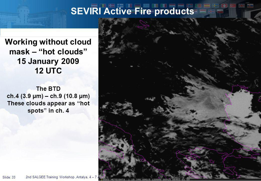 Slide: 33 SEVIRI Active Fire products 2nd SALGEE Training Workshop,Antalya, 4 – 7 April 2011 Working without cloud mask – hot clouds 15 January 2009 12 UTC The BTD ch.4 (3.9 µm) – ch.9 (10.8 µm) These clouds appear as hot spots in ch.