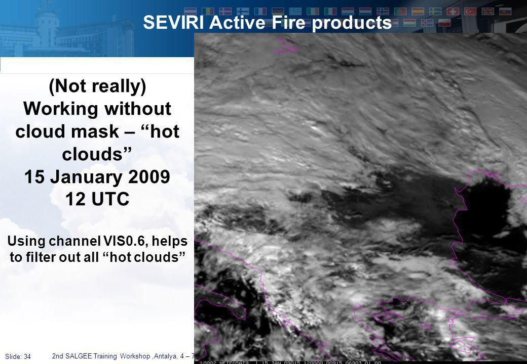 Slide: 34 SEVIRI Active Fire products 2nd SALGEE Training Workshop,Antalya, 4 – 7 April 2011 (Not really) Working without cloud mask – hot clouds 15 January 2009 12 UTC Using channel VIS0.6, helps to filter out all hot clouds
