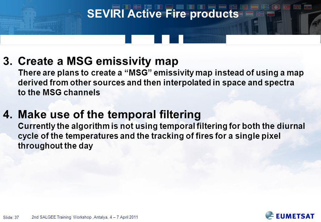 Slide: 37 SEVIRI Active Fire products 2nd SALGEE Training Workshop,Antalya, 4 – 7 April 2011 3.Create a MSG emissivity map There are plans to create a MSG emissivity map instead of using a map derived from other sources and then interpolated in space and spectra to the MSG channels 4.Make use of the temporal filtering Currently the algorithm is not using temporal filtering for both the diurnal cycle of the temperatures and the tracking of fires for a single pixel throughout the day