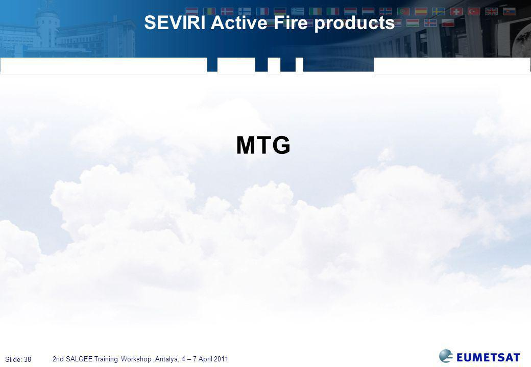 Slide: 38 SEVIRI Active Fire products 2nd SALGEE Training Workshop,Antalya, 4 – 7 April 2011 MTG