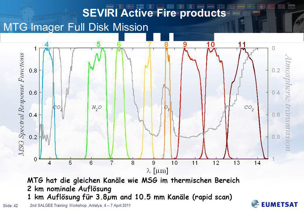 Slide: 42 SEVIRI Active Fire products 2nd SALGEE Training Workshop,Antalya, 4 – 7 April 2011 MTG hat die gleichen Kanäle wie MSG im thermischen Bereich 2 km nominale Auflösung 1 km Auflösung für 3.8µm and 10.5 mm Kanäle (rapid scan) MTG Imager Full Disk Mission