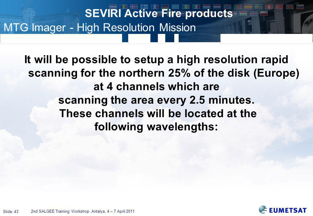 Slide: 43 SEVIRI Active Fire products 2nd SALGEE Training Workshop,Antalya, 4 – 7 April 2011 It will be possible to setup a high resolution rapid scanning for the northern 25% of the disk (Europe) at 4 channels which are scanning the area every 2.5 minutes.